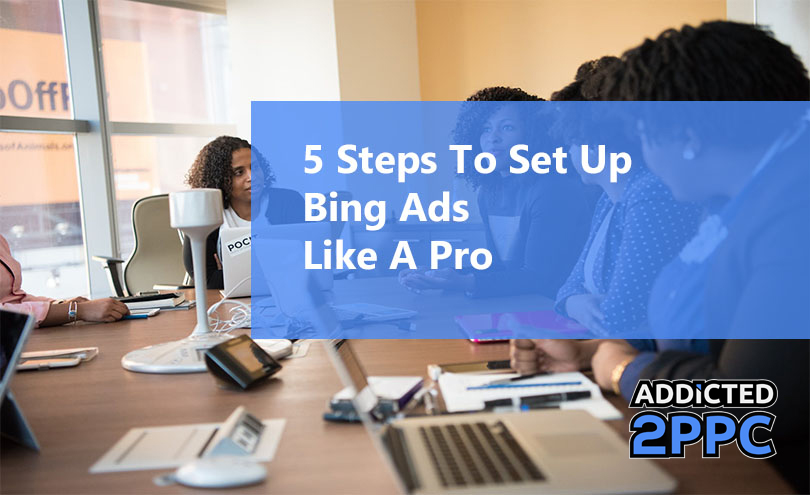 5 Steps To Set Up Bing Ads Like A Pro