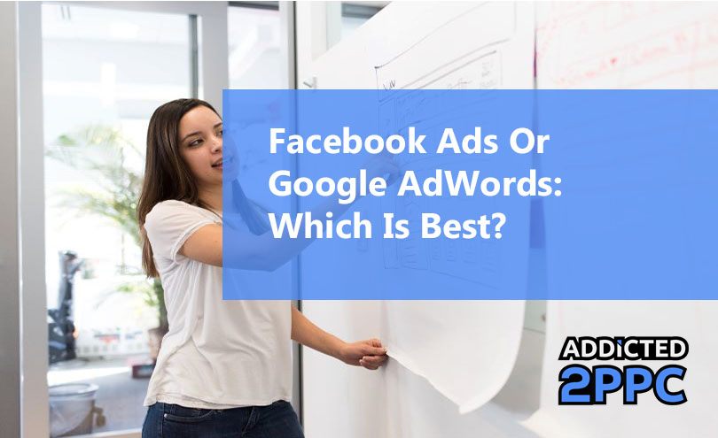 Facebook Ads Or Google AdWords? Which Is Best?