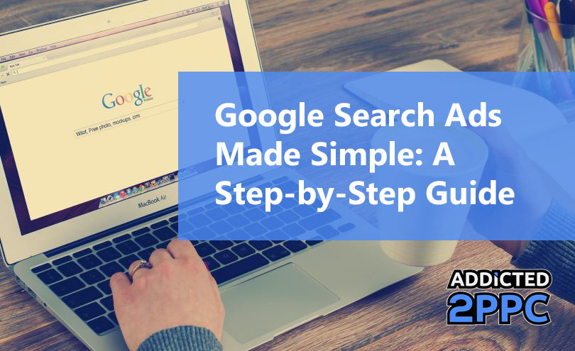 Google Search Ads Made Simple: A Step-By-Step Guide