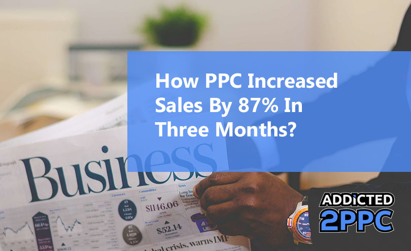 How PPC Increased Sales By 87% In Three Months