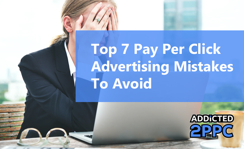 Top 7 Pay Per Click Advertising Mistakes To Avoid