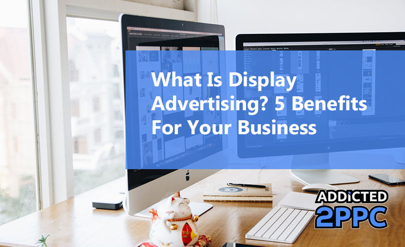 What Is Display Advertising 5 Benefits For Your Business